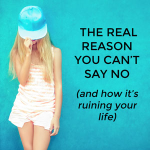 The real reason you can't say no