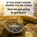 If you don't know where you're going, how are you going to get there?