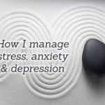 How I manage stress, anxiety and depression