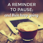 A reminder to pause  … and then keep going