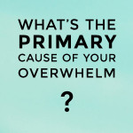 What's the *primary* cause of your overwhelm?
