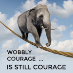 Wobbly courage is still courage