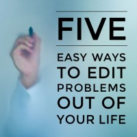 5 easy ways to edit problems out of your life