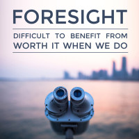Foresight: difficult to benefit from, but worth it when we do