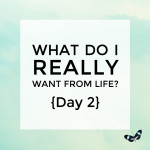 What do I really want from life? {Day 2}