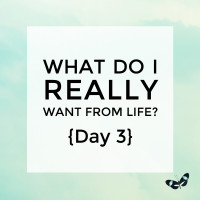 What do I really want from life? {Day 3}