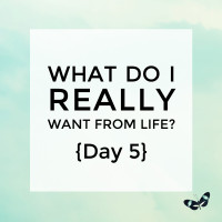 What do I really want from life? {Day 5}