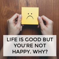 Life is good, but you're not happy. What's the go with that?