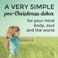 A simple pre-Christmas detox for your mind, body, soul … and the world
