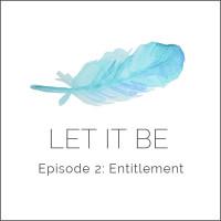 Let it be Episode 2: Entitlement