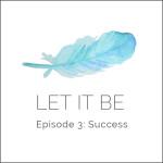 Let it be Episode 3: Success
