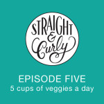 Straight and Curly Episode 5: Five cups of veggies a day