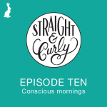 Straight and Curly Episode 10: Conscious mornings