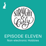 Straight and Curly Episode 11: Non-electronic hobbies