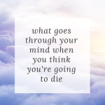What goes through your mind when you think you're going to die