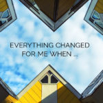 Everything changed for me when …