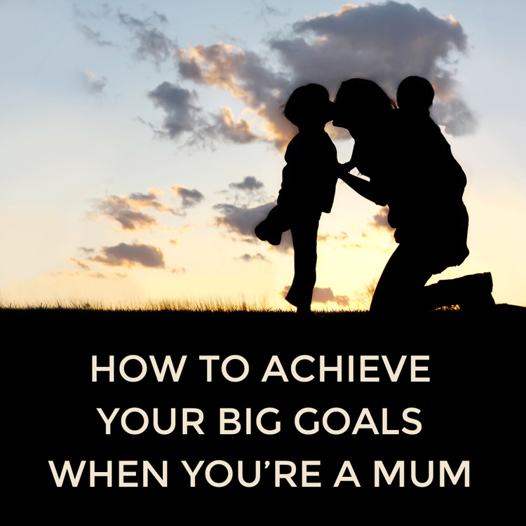 How to achieve big goals when you're a mum
